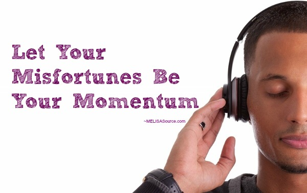 Let Your Misfortunes Be Your Momentum